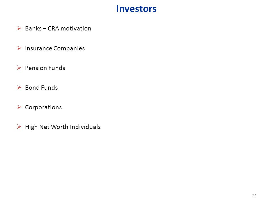 Banks – CRA motivation Insurance Companies Pension Funds Bond Funds Corporations High Net Worth Individuals Investors 21
