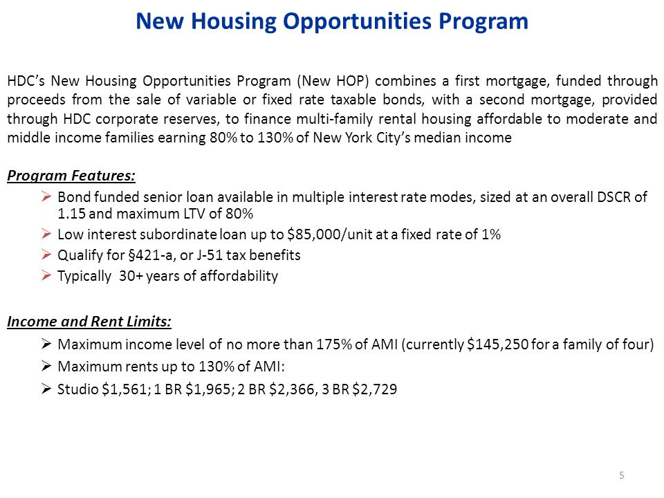 HDCs New Housing Opportunities Program (New HOP) combines a first mortgage, funded through proceeds from the sale of variable or fixed rate taxable bonds, with a second mortgage, provided through HDC corporate reserves, to finance multi-family rental housing affordable to moderate and middle income families earning 80% to 130% of New York Citys median income Program Features: Bond funded senior loan available in multiple interest rate modes, sized at an overall DSCR of 1.15 and maximum LTV of 80% Low interest subordinate loan up to $85,000/unit at a fixed rate of 1% Qualify for §421-a, or J-51 tax benefits Typically 30+ years of affordability Income and Rent Limits: Maximum income level of no more than 175% of AMI (currently $145,250 for a family of four) Maximum rents up to 130% of AMI: Studio $1,561; 1 BR $1,965; 2 BR $2,366, 3 BR $2,729 New Housing Opportunities Program 5