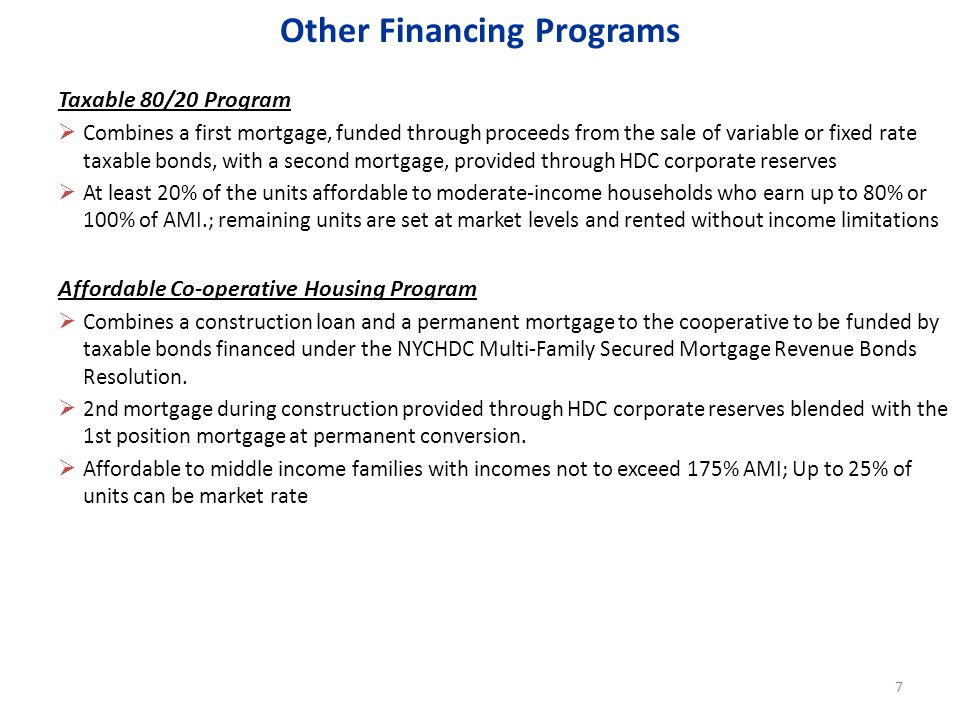 Taxable 80/20 Program Combines a first mortgage, funded through proceeds from the sale of variable or fixed rate taxable bonds, with a second mortgage, provided through HDC corporate reserves At least 20% of the units affordable to moderate-income households who earn up to 80% or 100% of AMI.; remaining units are set at market levels and rented without income limitations Affordable Co-operative Housing Program Combines a construction loan and a permanent mortgage to the cooperative to be funded by taxable bonds financed under the NYCHDC Multi-Family Secured Mortgage Revenue Bonds Resolution.