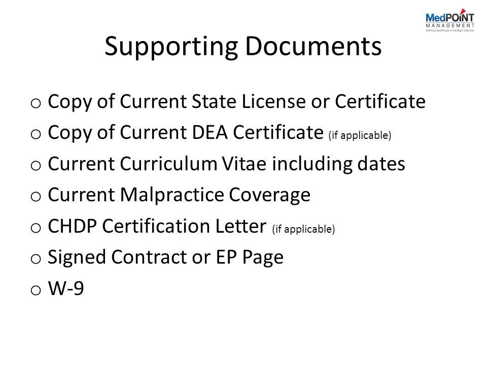 Supporting Documents o Copy of Current State License or Certificate o Copy of Current DEA Certificate (if applicable) o Current Curriculum Vitae including dates o Current Malpractice Coverage o CHDP Certification Letter (if applicable) o Signed Contract or EP Page o W-9