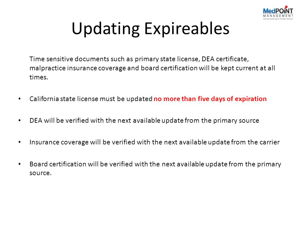 Updating Expireables Time sensitive documents such as primary state license, DEA certificate, malpractice insurance coverage and board certification will be kept current at all times.