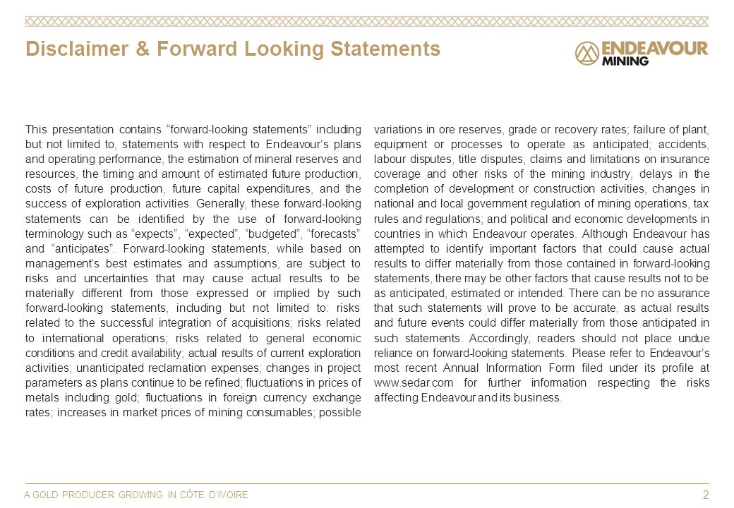 Disclaimer & Forward Looking Statements This presentation contains forward-looking statements including but not limited to, statements with respect to Endeavours plans and operating performance, the estimation of mineral reserves and resources, the timing and amount of estimated future production, costs of future production, future capital expenditures, and the success of exploration activities.
