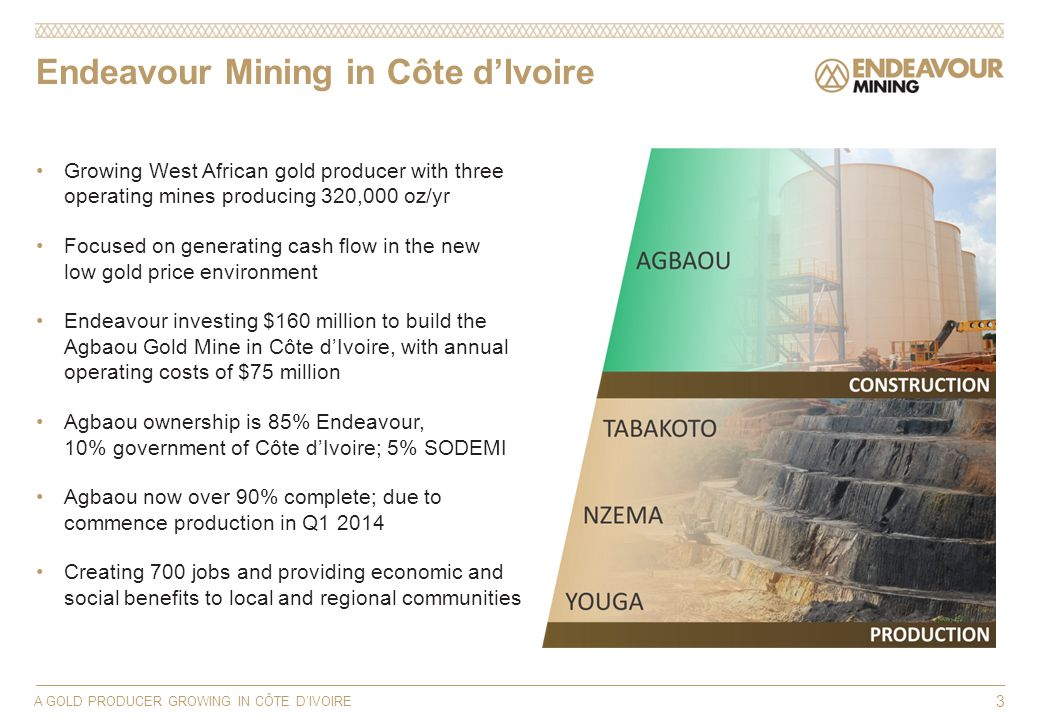 Endeavour Mining in Côte dIvoire A GOLD PRODUCER GROWING IN CÔTE DIVOIRE 3 Growing West African gold producer with three operating mines producing 320