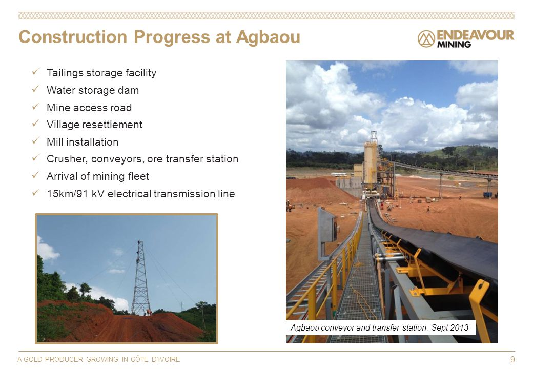 A GOLD PRODUCER GROWING IN CÔTE DIVOIRE 9 Tailings storage facility Water storage dam Mine access road Village resettlement Mill installation Crusher, conveyors, ore transfer station Arrival of mining fleet 15km/91 kV electrical transmission line Construction Progress at Agbaou Agbaou conveyor and transfer station, Sept 2013