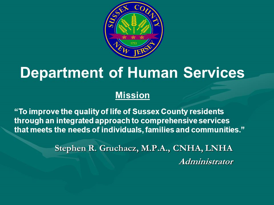 Stephen R. Gruchacz, M.P.A., CNHA, LNHA Administrator Department of Human Services Mission To improve the quality of life of Sussex County residents t