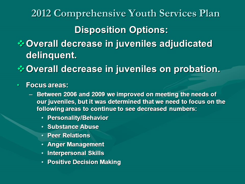 2012 Comprehensive Youth Services Plan Disposition Options: Overall decrease in juveniles adjudicated delinquent. Overall decrease in juveniles adjudi
