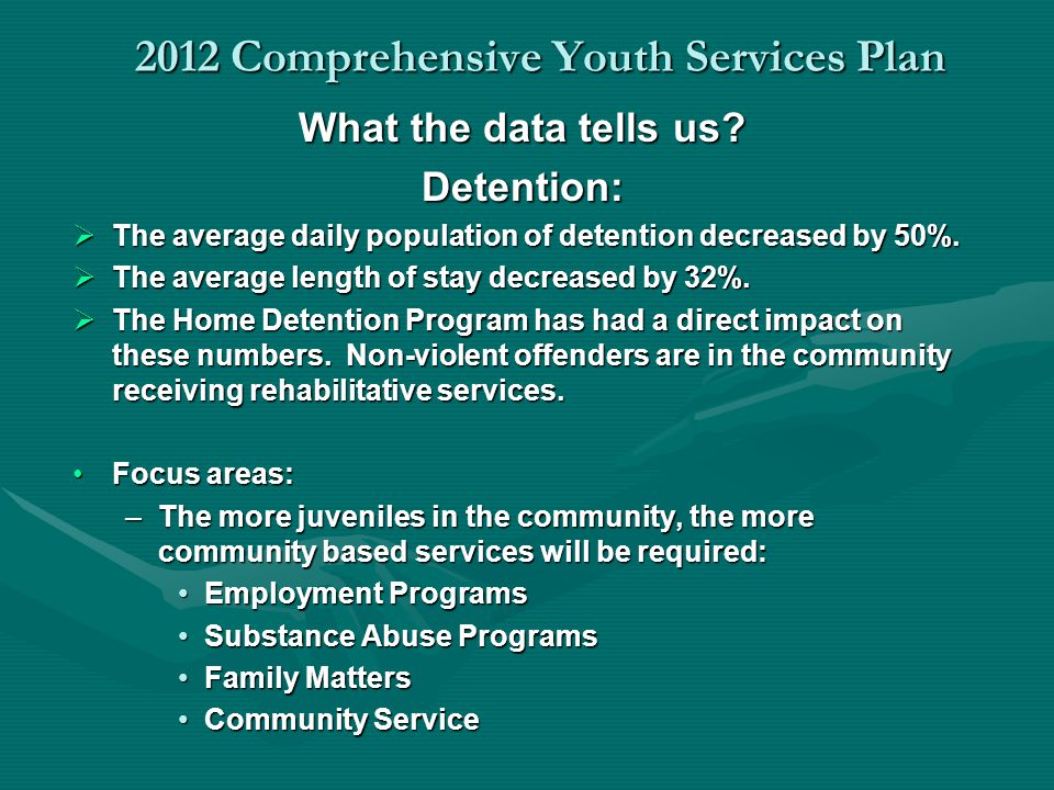 2012 Comprehensive Youth Services Plan What the data tells us? Detention: The average daily population of detention decreased by 50%. The average dail