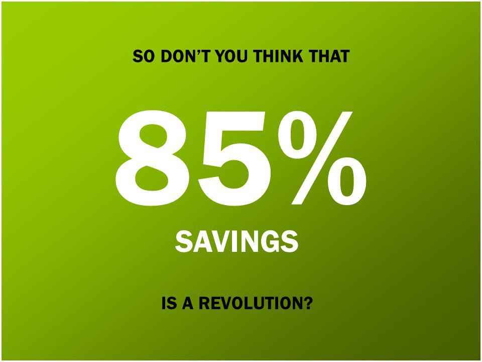 SO DONT YOU THINK THAT IS A REVOLUTION SAVINGS 85%
