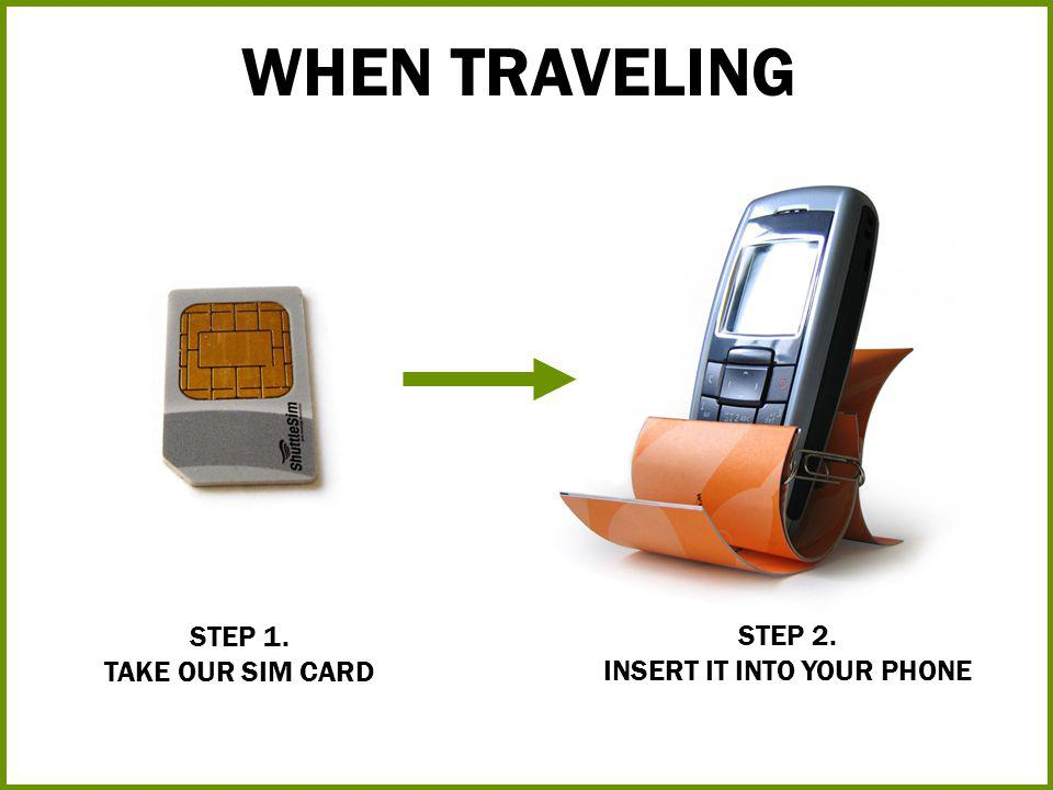 STEP 1. TAKE OUR SIM CARD WHEN TRAVELING STEP 2. INSERT IT INTO YOUR PHONE
