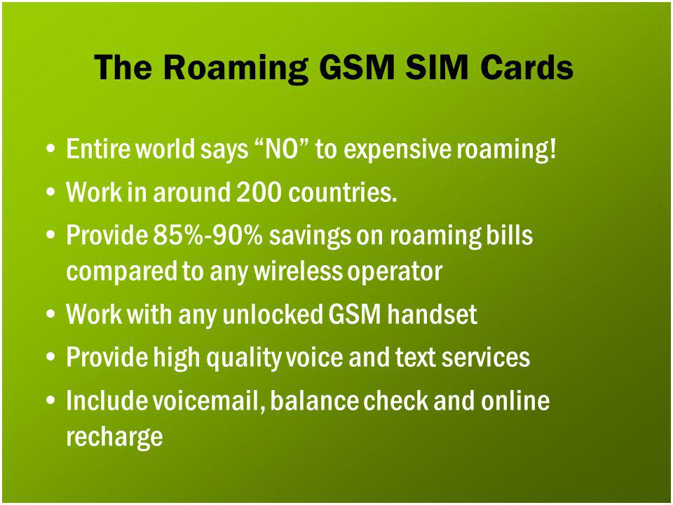 The Roaming GSM SIM Cards Entire world says NO to expensive roaming! Work in around 200 countries. Provide 85%-90% savings on roaming bills compared t