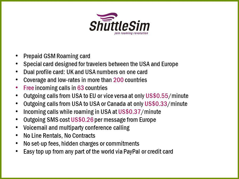 Prepaid GSM Roaming card Special card designed for travelers between the USA and Europe Dual profile card: UK and USA numbers on one card Coverage and low-rates in more than 200 countries Free incoming calls in 63 countries Outgoing calls from USA to EU or vice versa at only US$0.55/minute Outgoing calls from USA to USA or Canada at only US$0.33/minute Incoming calls while roaming in USA at US$0.37/minute Outgoing SMS cost US$0.26 per message from Europe Voicemail and multiparty conference calling No Line Rentals, No Contracts No set-up fees, hidden charges or commitments Easy top up from any part of the world via PayPal or credit card
