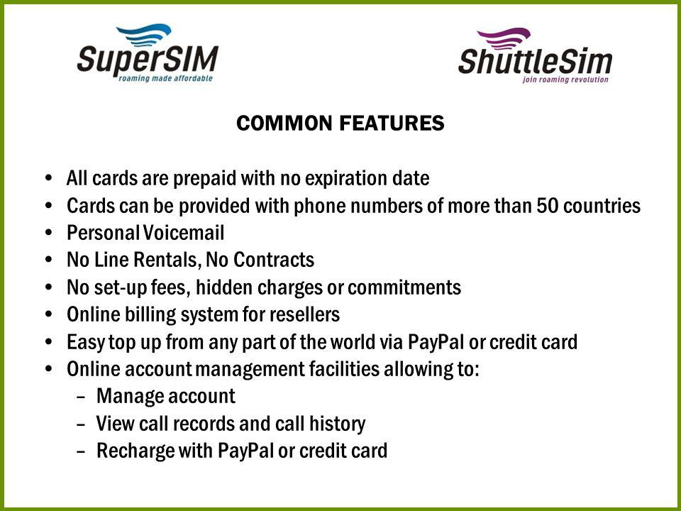 COMMON FEATURES All cards are prepaid with no expiration date Cards can be provided with phone numbers of more than 50 countries Personal Voicemail No Line Rentals, No Contracts No set-up fees, hidden charges or commitments Online billing system for resellers Easy top up from any part of the world via PayPal or credit card Online account management facilities allowing to: –Manage account –View call records and call history –Recharge with PayPal or credit card