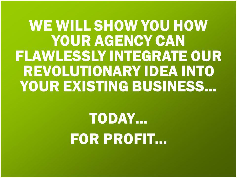 WE WILL SHOW YOU HOW YOUR AGENCY CAN FLAWLESSLY INTEGRATE OUR REVOLUTIONARY IDEA INTO YOUR EXISTING BUSINESS… TODAY… FOR PROFIT…