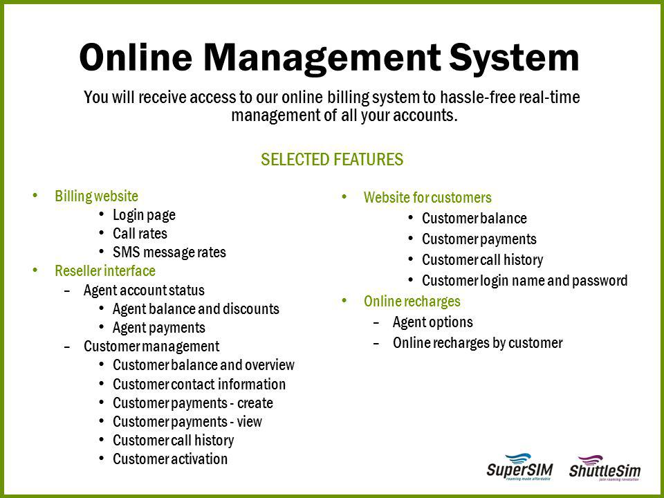 You will receive access to our online billing system to hassle-free real-time management of all your accounts. SELECTED FEATURES Online Management Sys