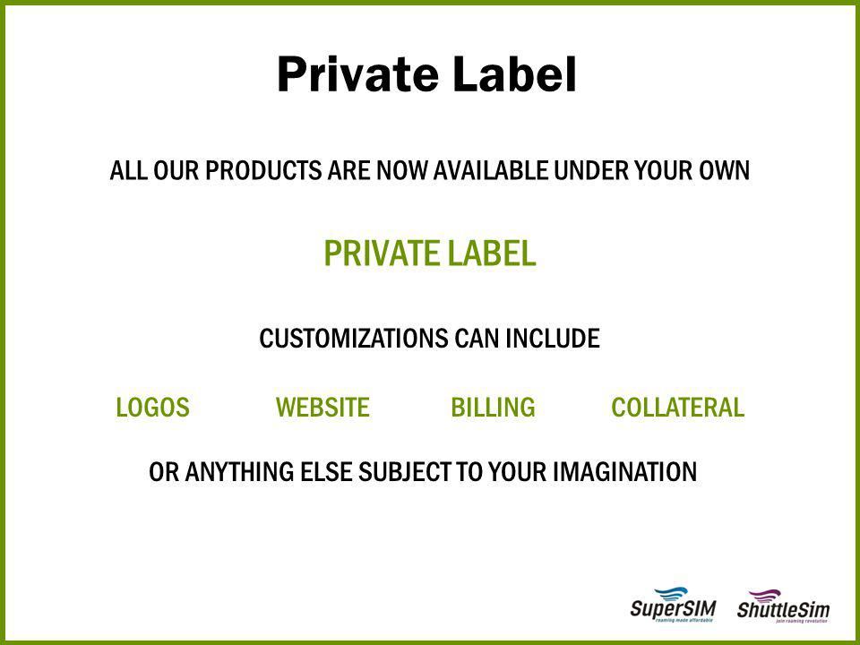 ALL OUR PRODUCTS ARE NOW AVAILABLE UNDER YOUR OWN PRIVATE LABEL Private Label CUSTOMIZATIONS CAN INCLUDE LOGOS WEBSITE BILLING COLLATERAL OR ANYTHING