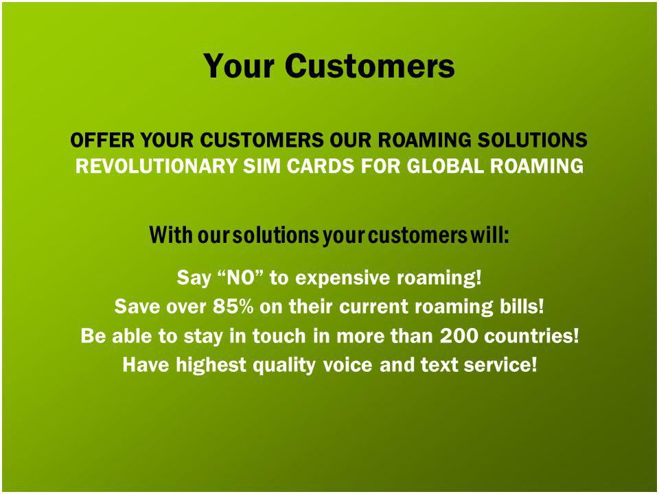 Your Customers Say NO to expensive roaming. Save over 85% on their current roaming bills.