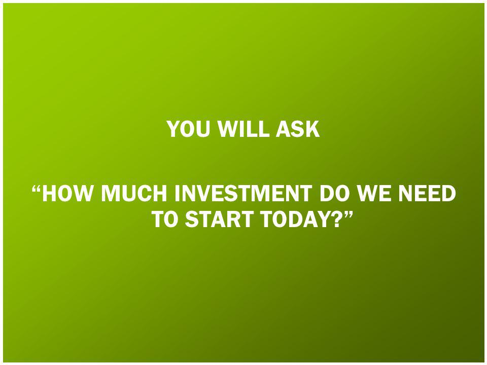 YOU WILL ASK HOW MUCH INVESTMENT DO WE NEED TO START TODAY