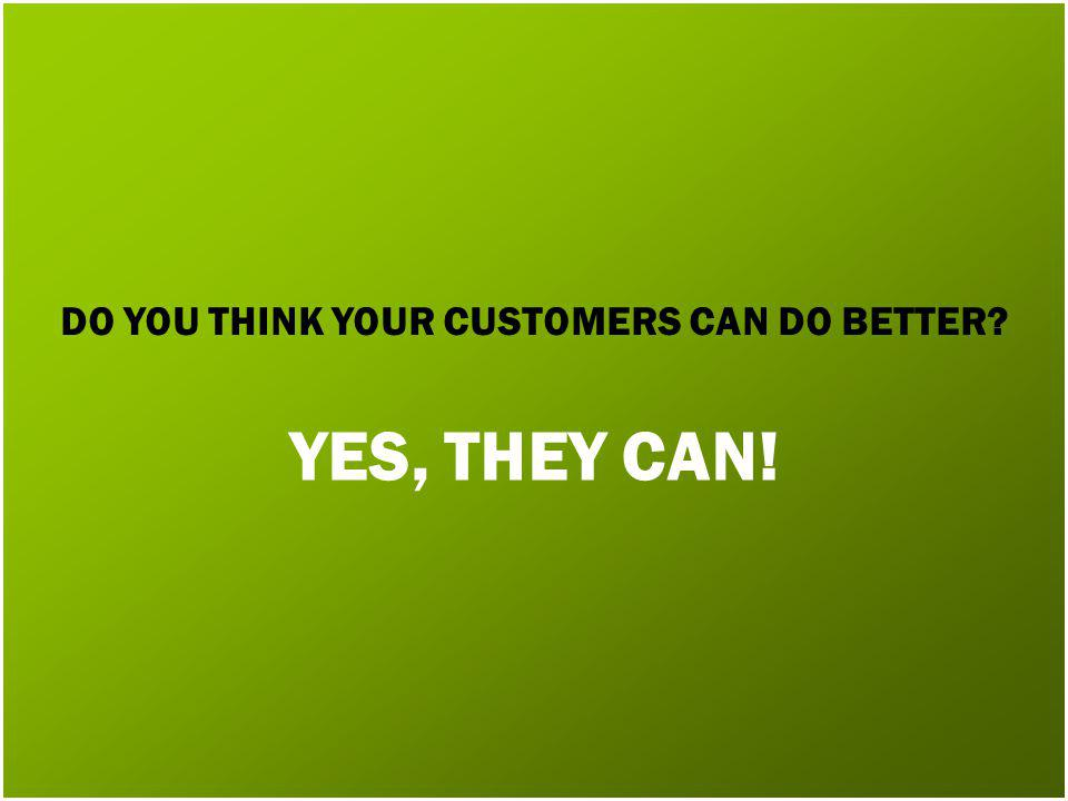 DO YOU THINK YOUR CUSTOMERS CAN DO BETTER YES, THEY CAN!
