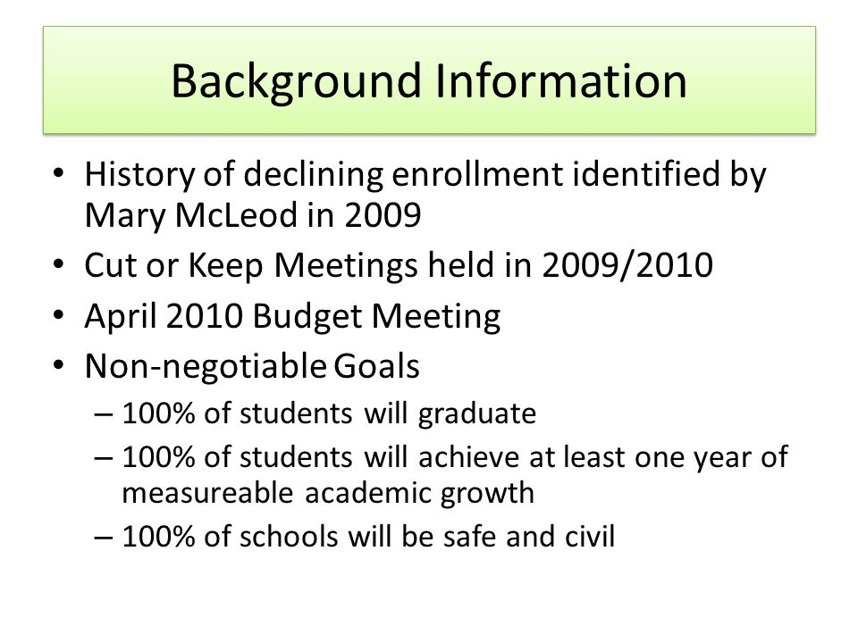 Background Information History of declining enrollment identified by Mary McLeod in 2009 Cut or Keep Meetings held in 2009/2010 April 2010 Budget Meeting Non-negotiable Goals – 100% of students will graduate – 100% of students will achieve at least one year of measureable academic growth – 100% of schools will be safe and civil