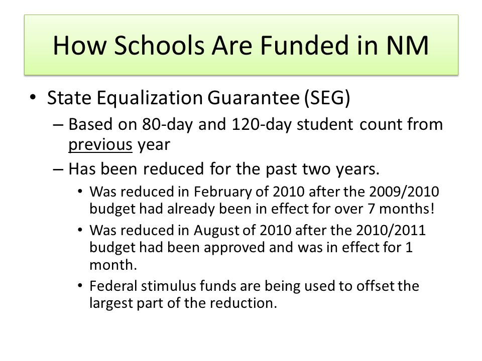 How Schools Are Funded in NM State Equalization Guarantee (SEG) – Based on 80-day and 120-day student count from previous year – Has been reduced for the past two years.