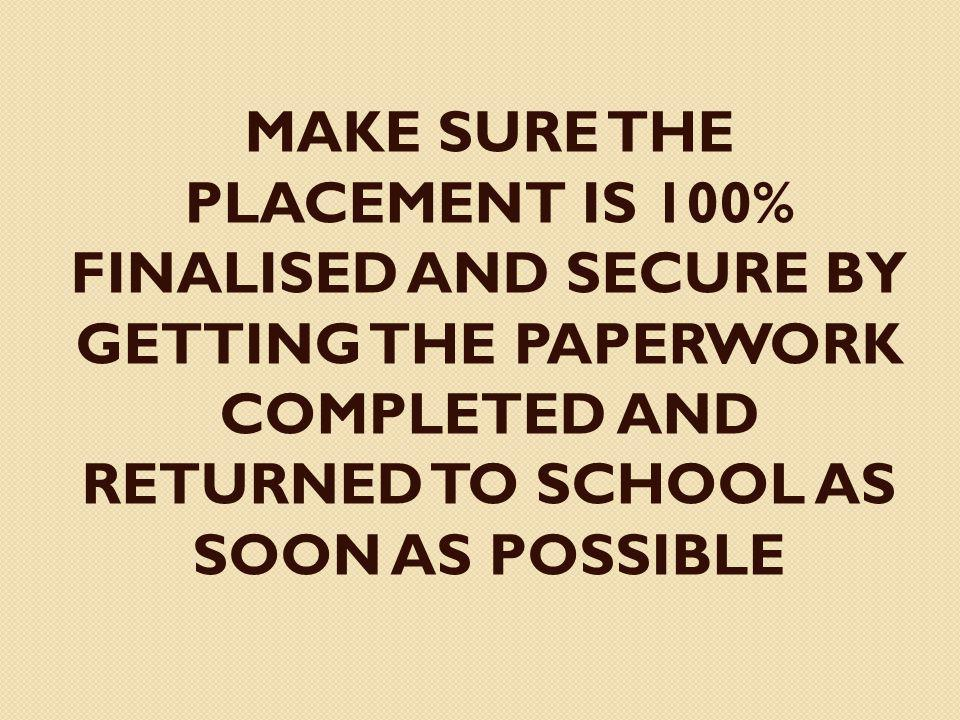 MAKE SURE THE PLACEMENT IS 100% FINALISED AND SECURE BY GETTING THE PAPERWORK COMPLETED AND RETURNED TO SCHOOL AS SOON AS POSSIBLE