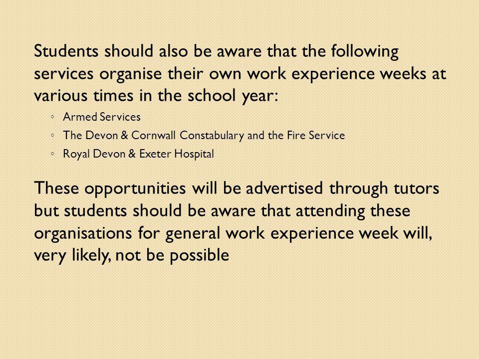 Students should also be aware that the following services organise their own work experience weeks at various times in the school year: Armed Services The Devon & Cornwall Constabulary and the Fire Service Royal Devon & Exeter Hospital These opportunities will be advertised through tutors but students should be aware that attending these organisations for general work experience week will, very likely, not be possible