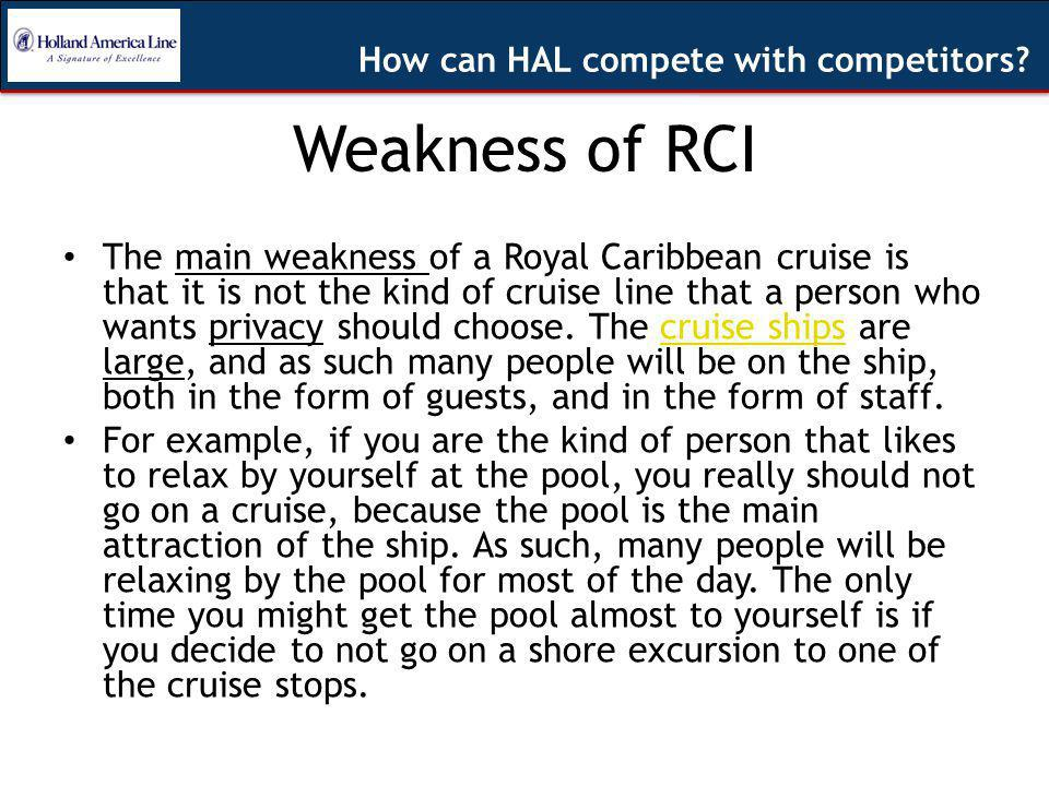 Weakness of RCI The main weakness of a Royal Caribbean cruise is that it is not the kind of cruise line that a person who wants privacy should choose.