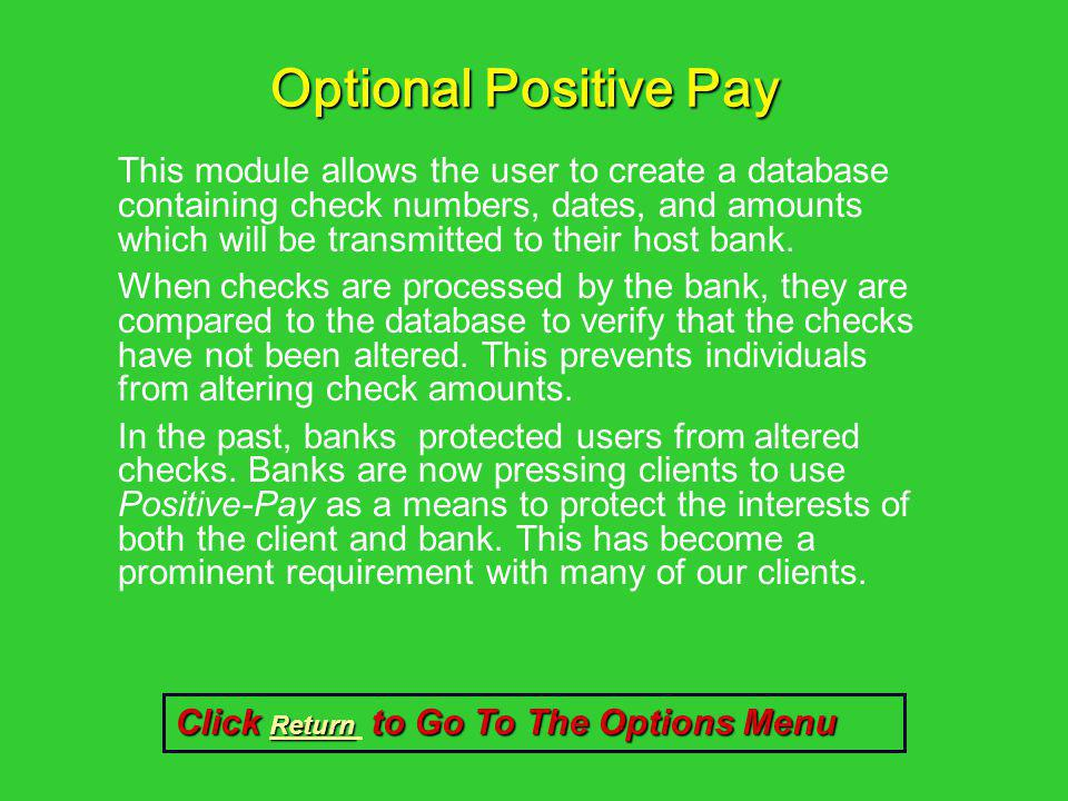 Optional Positive Pay This module allows the user to create a database containing check numbers, dates, and amounts which will be transmitted to their