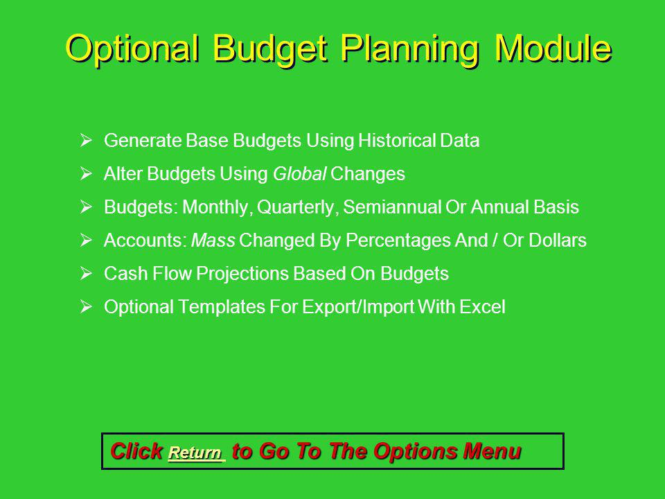 Optional Budget Planning Module Generate Base Budgets Using Historical Data Alter Budgets Using Global Changes Budgets: Monthly, Quarterly, Semiannual