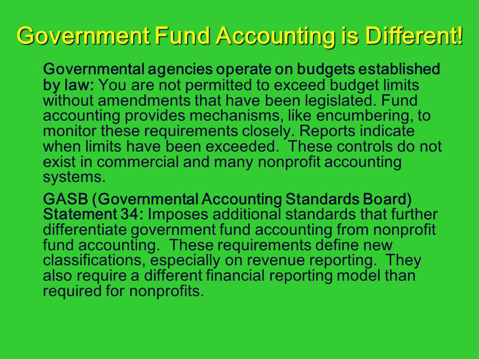 Government Fund Accounting is Different! Governmental agencies operate on budgets established by law: You are not permitted to exceed budget limits wi
