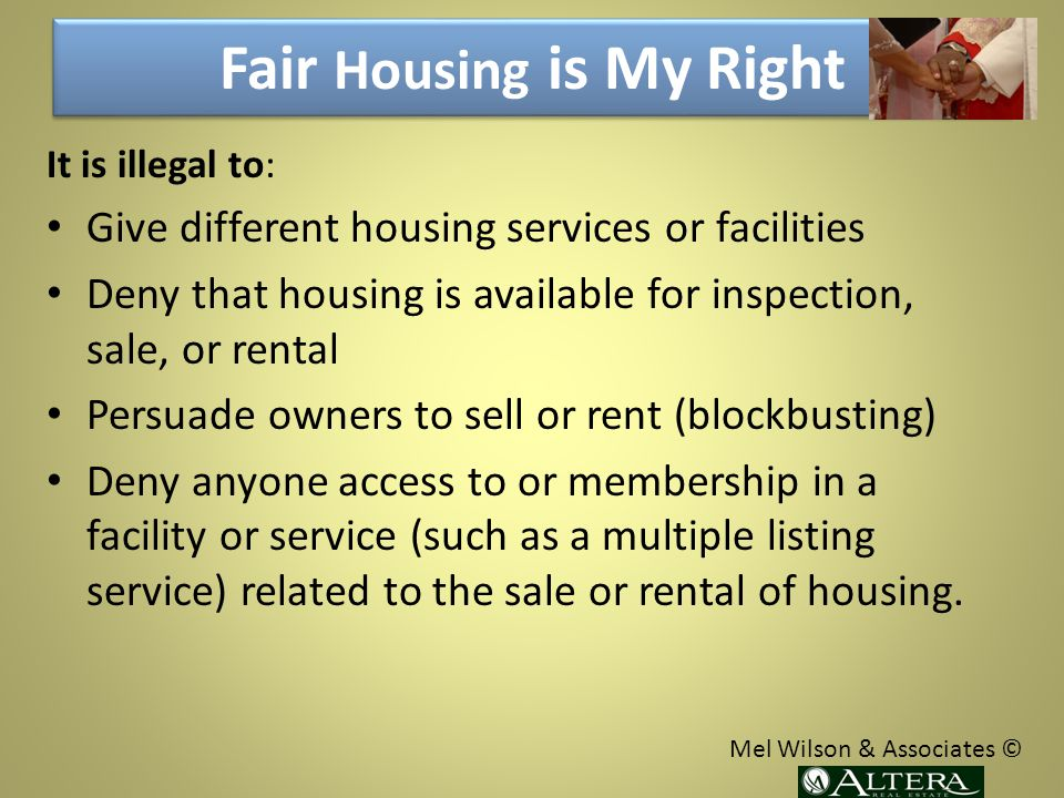 Fair Housing is My Right It is illegal to: Give different housing services or facilities Deny that housing is available for inspection, sale, or rental Persuade owners to sell or rent (blockbusting) Deny anyone access to or membership in a facility or service (such as a multiple listing service) related to the sale or rental of housing.