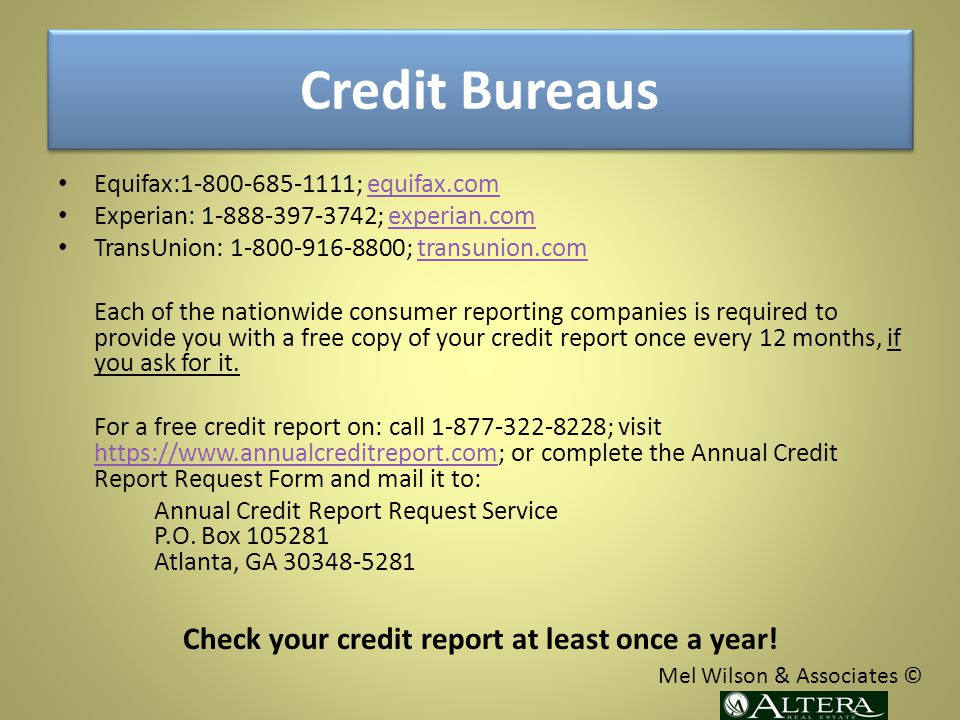 Credit Bureaus Equifax:1-800-685-1111; equifax.comequifax.com Experian: 1-888-397-3742; experian.comexperian.com TransUnion: 1-800-916-8800; transunion.comtransunion.com Each of the nationwide consumer reporting companies is required to provide you with a free copy of your credit report once every 12 months, if you ask for it.