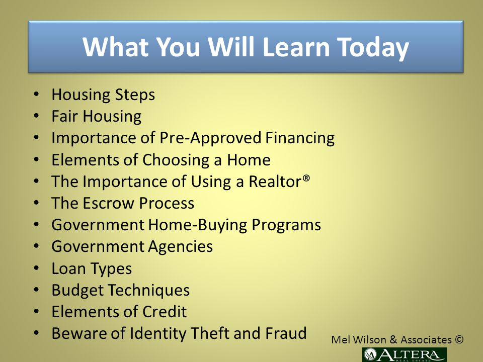 What You Will Learn Today Housing Steps Fair Housing Importance of Pre-Approved Financing Elements of Choosing a Home The Importance of Using a Realtor® The Escrow Process Government Home-Buying Programs Government Agencies Loan Types Budget Techniques Elements of Credit Beware of Identity Theft and Fraud Mel Wilson & Associates ©