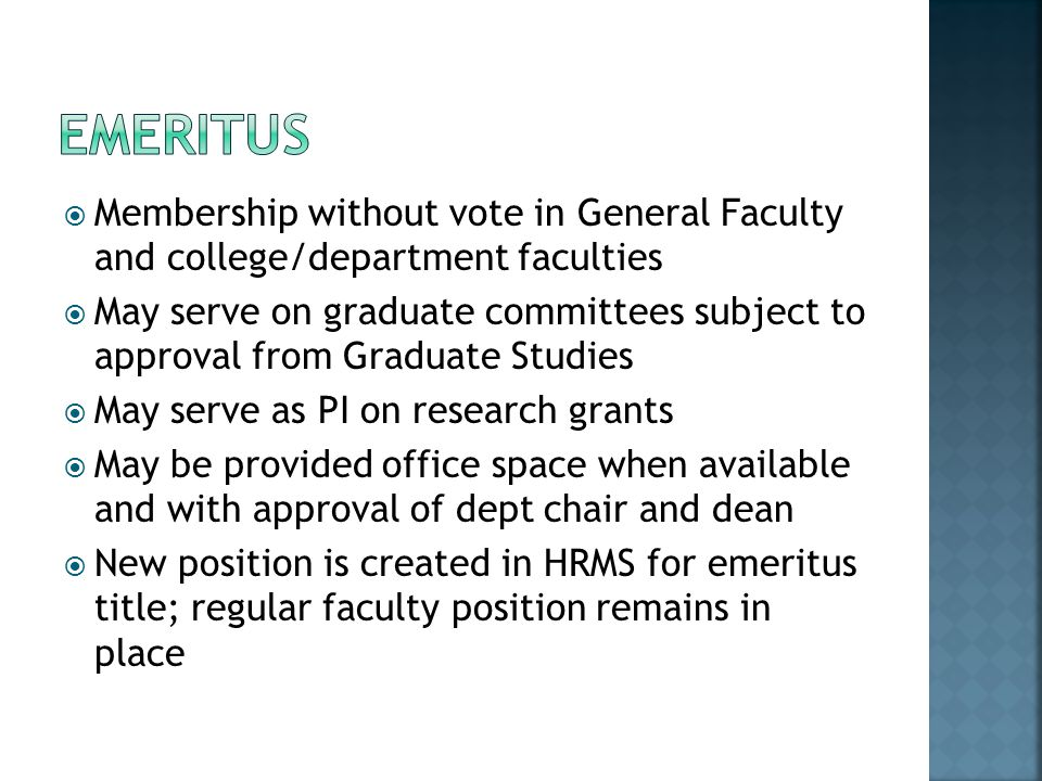 Membership without vote in General Faculty and college/department faculties May serve on graduate committees subject to approval from Graduate Studies May serve as PI on research grants May be provided office space when available and with approval of dept chair and dean New position is created in HRMS for emeritus title; regular faculty position remains in place