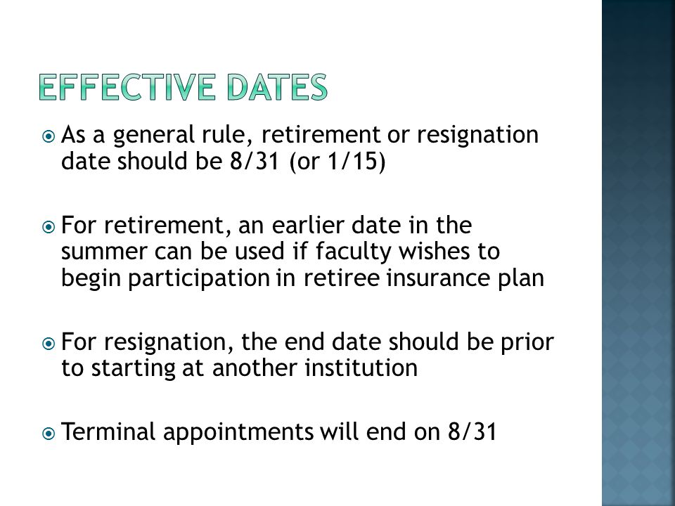 As a general rule, retirement or resignation date should be 8/31 (or 1/15) For retirement, an earlier date in the summer can be used if faculty wishes to begin participation in retiree insurance plan For resignation, the end date should be prior to starting at another institution Terminal appointments will end on 8/31