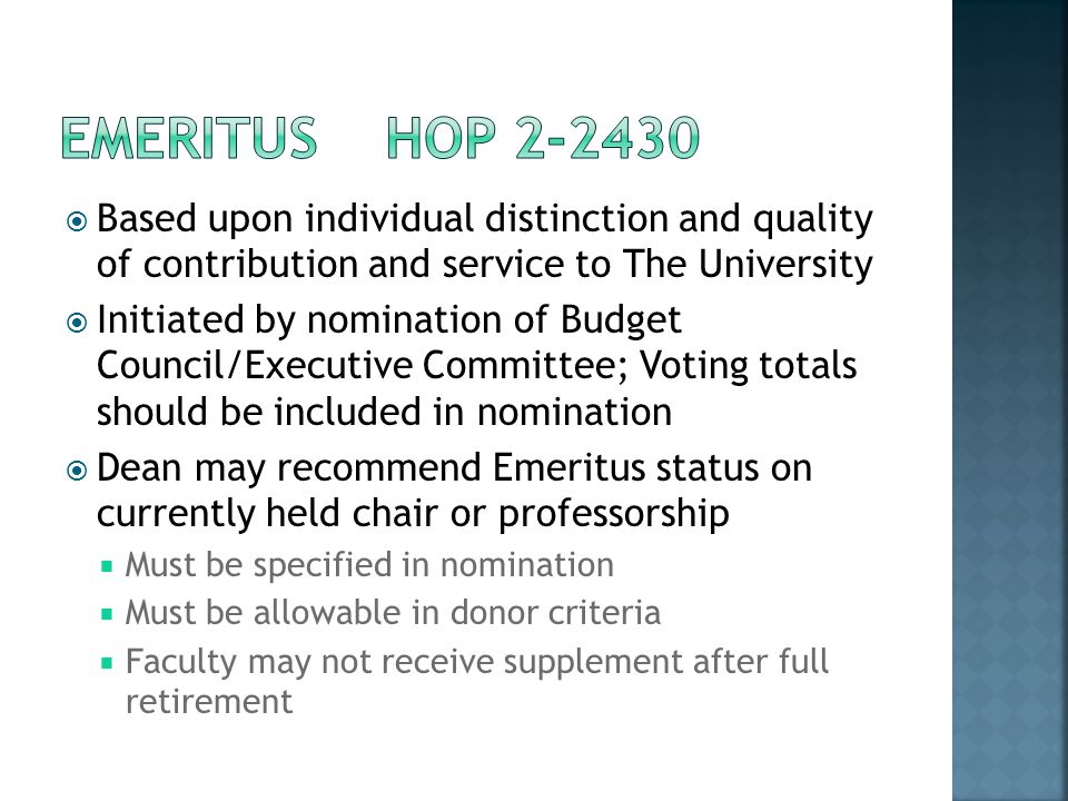 Based upon individual distinction and quality of contribution and service to The University Initiated by nomination of Budget Council/Executive Committee; Voting totals should be included in nomination Dean may recommend Emeritus status on currently held chair or professorship Must be specified in nomination Must be allowable in donor criteria Faculty may not receive supplement after full retirement