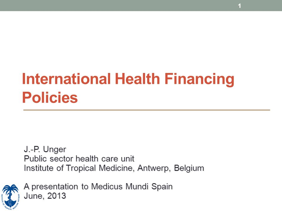 1 International Health Financing Policies J.-P. Unger Public sector health care unit Institute of Tropical Medicine, Antwerp, Belgium A presentation t