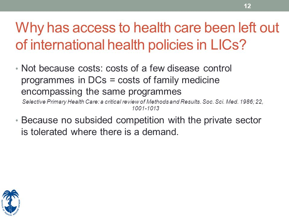 12 Why has access to health care been left out of international health policies in LICs? Not because costs: costs of a few disease control programmes