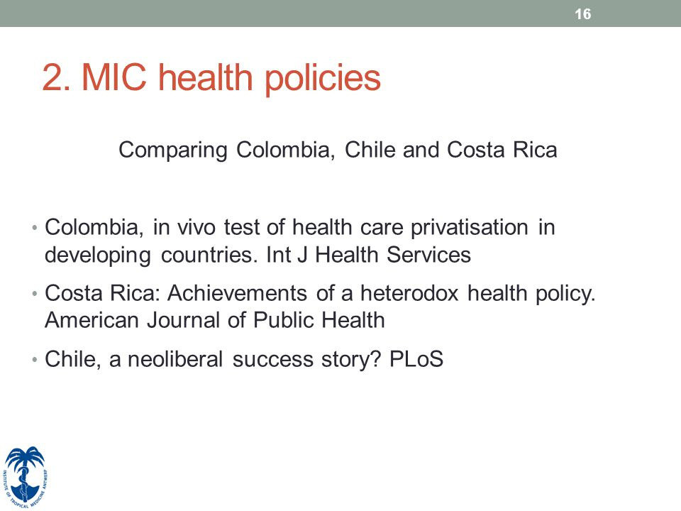 16 2. MIC health policies Comparing Colombia, Chile and Costa Rica Colombia, in vivo test of health care privatisation in developing countries. Int J