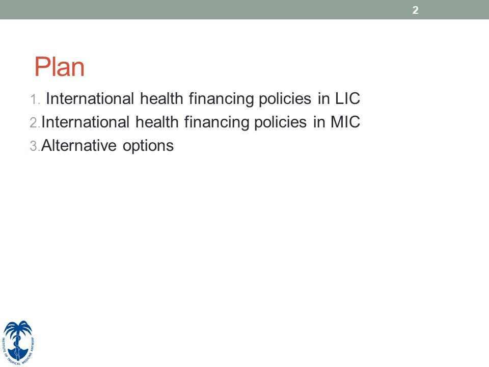2 Plan 1. International health financing policies in LIC 2. International health financing policies in MIC 3. Alternative options