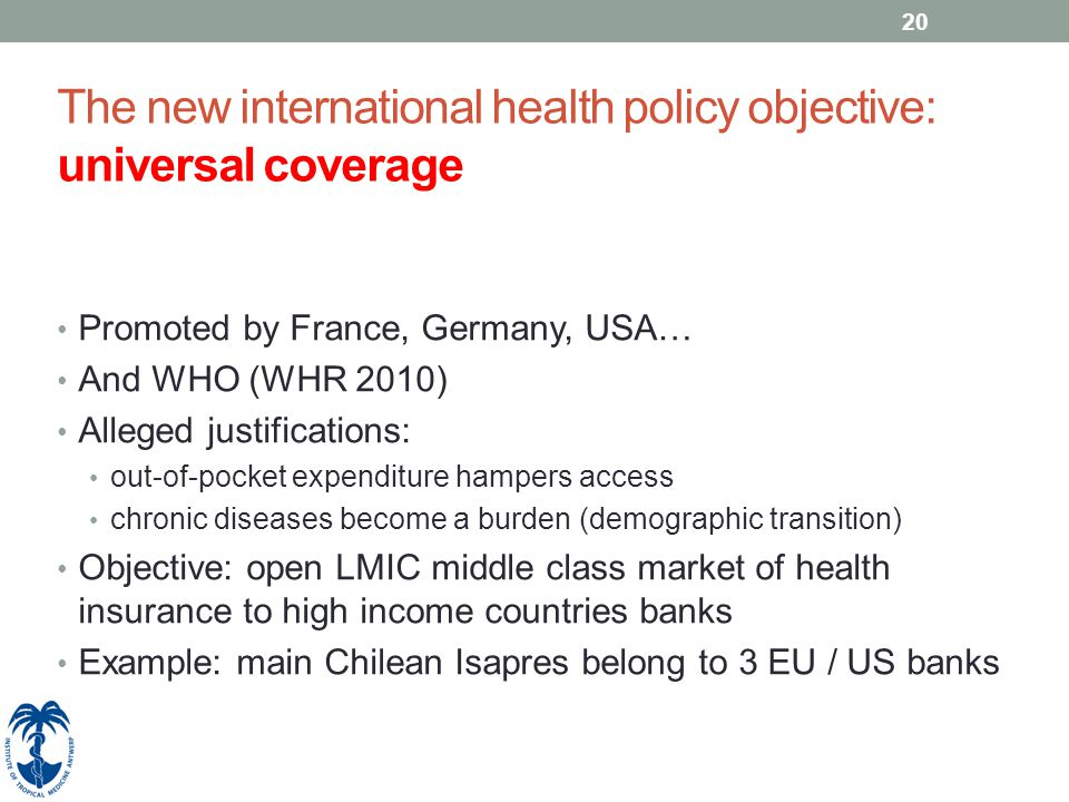 20 The new international health policy objective: universal coverage Promoted by France, Germany, USA… And WHO (WHR 2010) Alleged justifications: out-