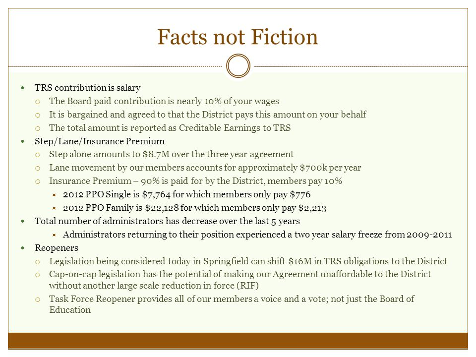 Facts not Fiction TRS contribution is salary The Board paid contribution is nearly 10% of your wages It is bargained and agreed to that the District pays this amount on your behalf The total amount is reported as Creditable Earnings to TRS Step/Lane/Insurance Premium Step alone amounts to $8.7M over the three year agreement Lane movement by our members accounts for approximately $700k per year Insurance Premium – 90% is paid for by the District, members pay 10% 2012 PPO Single is $7,764 for which members only pay $776 2012 PPO Family is $22,128 for which members only pay $2,213 Total number of administrators has decrease over the last 5 years Administrators returning to their position experienced a two year salary freeze from 2009-2011 Reopeners Legislation being considered today in Springfield can shift $16M in TRS obligations to the District Cap-on-cap legislation has the potential of making our Agreement unaffordable to the District without another large scale reduction in force (RIF) Task Force Reopener provides all of our members a voice and a vote; not just the Board of Education