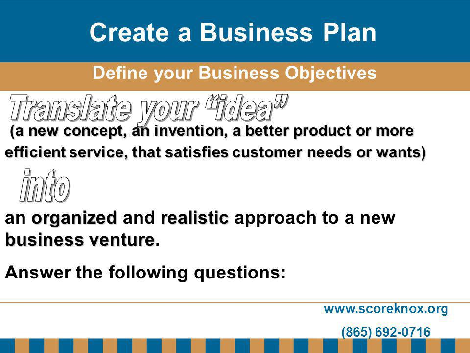 www.scoreknox.org (865) 692-0716 Define your Business Objectives (a new concept, an invention, a better product or more efficient service, that satisf