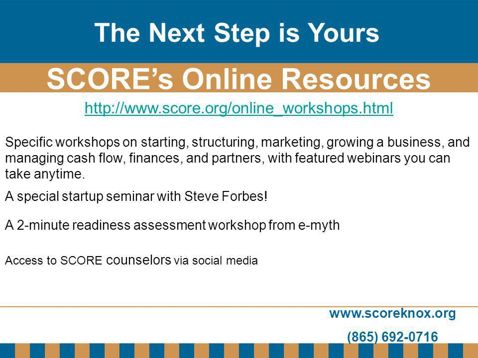 www.scoreknox.org (865) 692-0716 http://www.score.org/online_workshops.html SCOREs Online Resources The Next Step is Yours Specific workshops on start