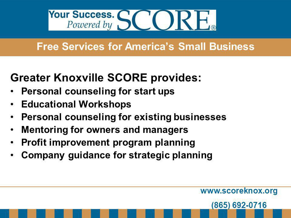www.scoreknox.org (865) 692-0716 Free Services for Americas Small Business Greater Knoxville SCORE provides: Personal counseling for start ups Educati