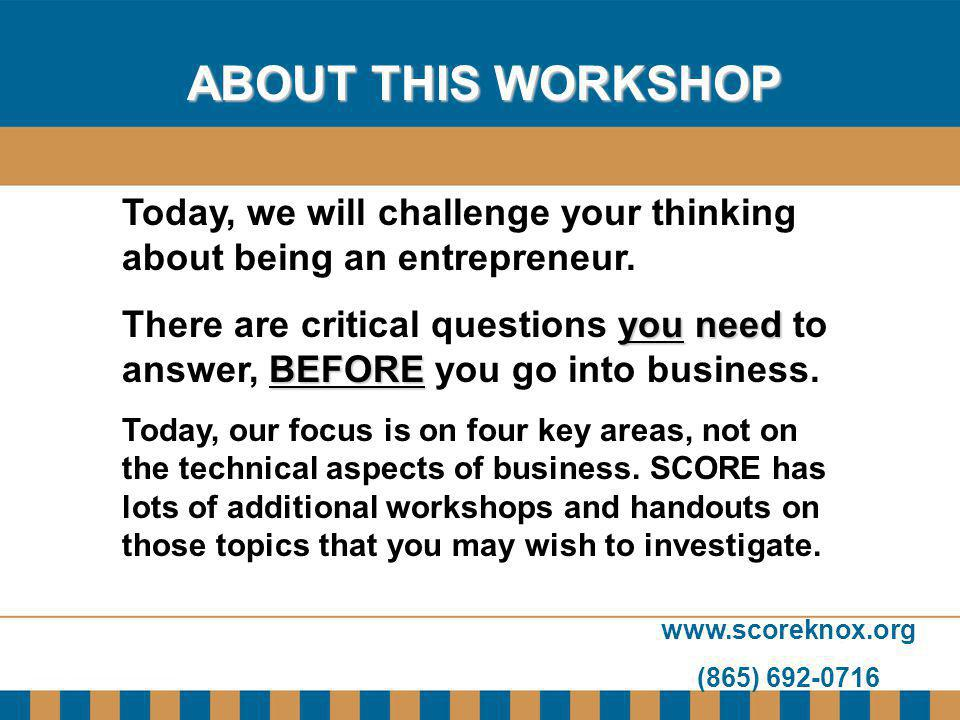 www.scoreknox.org (865) 692-0716 ABOUT THIS WORKSHOP Today, we will challenge your thinking about being an entrepreneur. youneed BEFORE There are crit