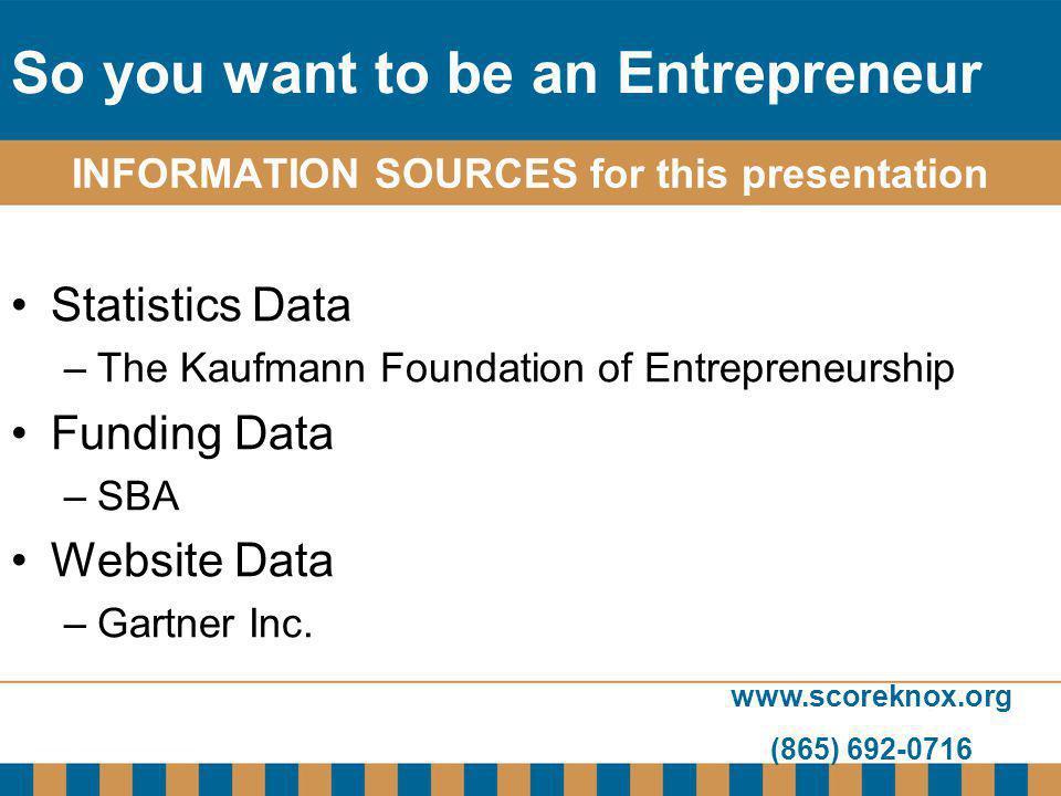 www.scoreknox.org (865) 692-0716 INFORMATION SOURCES for this presentation Statistics Data –The Kaufmann Foundation of Entrepreneurship Funding Data –SBA Website Data –Gartner Inc.