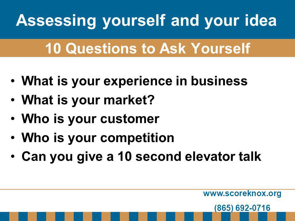 www.scoreknox.org (865) 692-0716 10 Questions to Ask Yourself What is your experience in business What is your market? Who is your customer Who is you