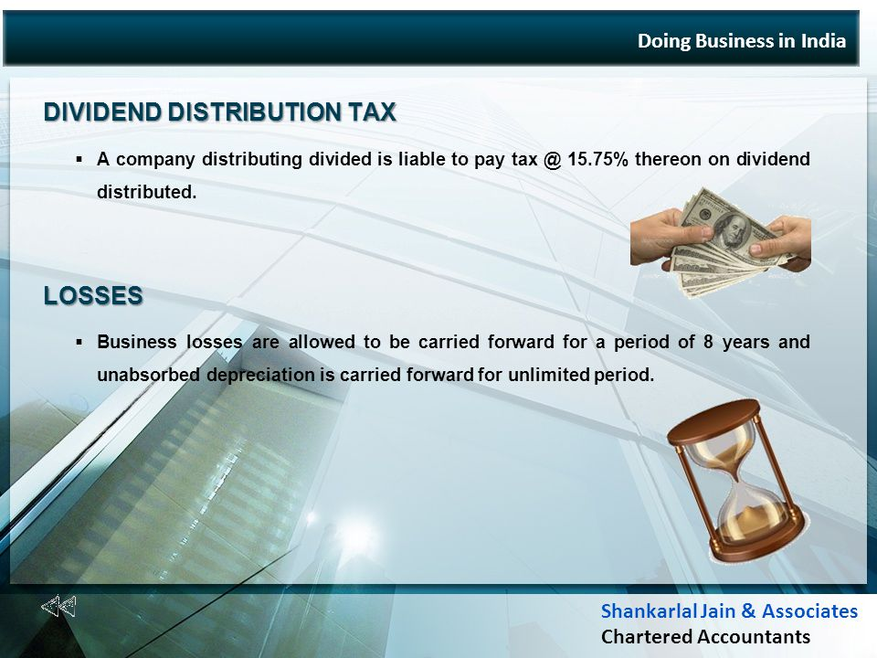 Doing Business in India DIVIDEND DISTRIBUTION TAX A company distributing divided is liable to pay tax @ 15.75% thereon on dividend distributed.LOSSES Business losses are allowed to be carried forward for a period of 8 years and unabsorbed depreciation is carried forward for unlimited period.