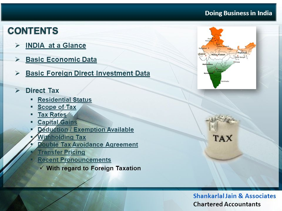 Doing Business in India INDIA at a Glance Basic Economic Data Basic Foreign Direct Investment Data Direct Tax Residential Status Scope of Tax Tax Rates Capital Gains Deduction / Exemption Available Withholding Tax Double Tax Avoidance Agreement Transfer Pricing Recent Pronouncements With regard to Foreign Taxation CONTENTS Shankarlal Jain & Associates Chartered Accountants